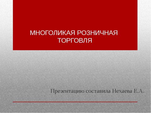 МНОГОЛИКАЯ РОЗНИЧНАЯ ТОРГОВЛЯ Презентацию составила Нехаева Е.А.
