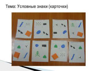 Тема: Условные знаки (карточки)