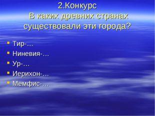 2.Конкурс В каких древних странах существовали эти города? Тир-… Ниневия-… Ур