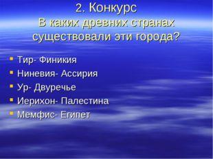 2. Конкурс В каких древних странах существовали эти города? Тир- Финикия Нине