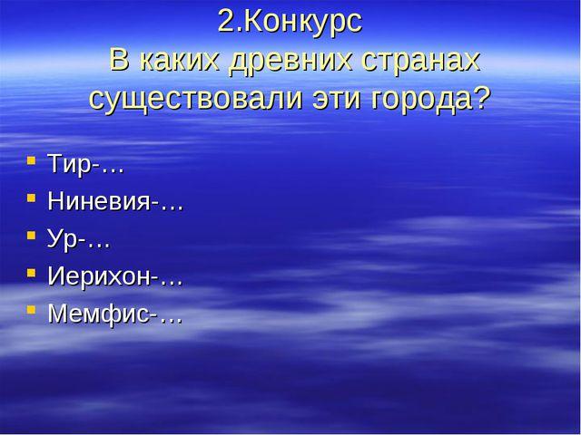 2.Конкурс В каких древних странах существовали эти города? Тир-… Ниневия-… Ур...