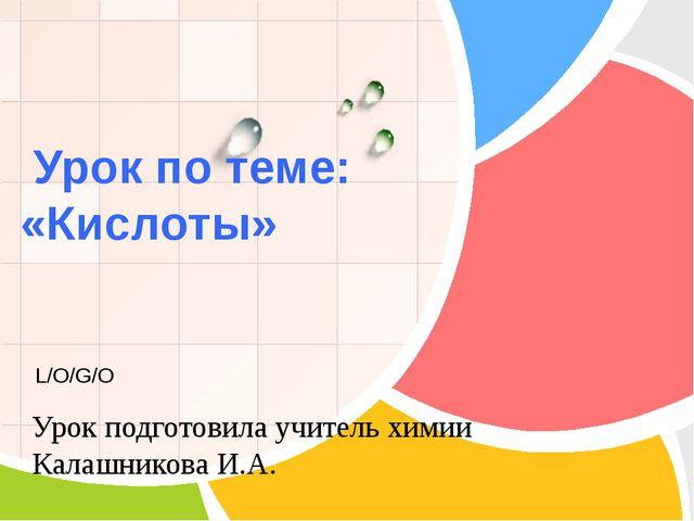 Урок по теме: «Кислоты» Урок подготовила учитель химии Калашникова И.А. L/O/...