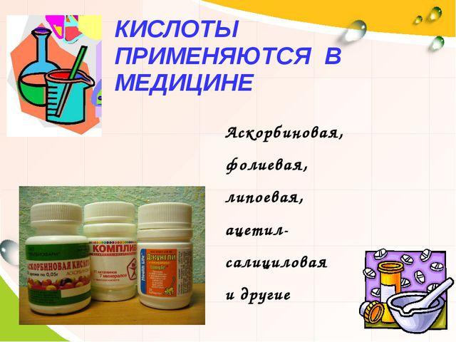 КИСЛОТЫ ПРИМЕНЯЮТСЯ В МЕДИЦИНЕ Аскорбиновая, фолиевая, липоевая, ацетил- сали...