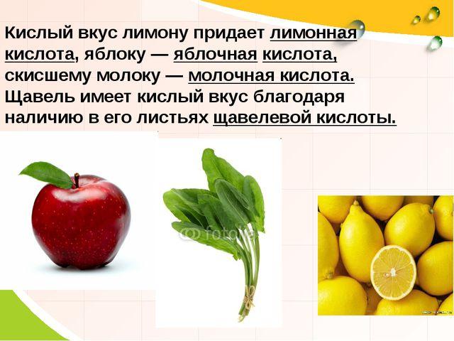 Кислый вкус лимону придает лимонная кислота, яблоку — яблочная кислота, скисш...