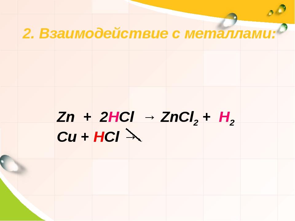 2. Взаимодействие с металлами: Zn + 2HCl → ZnCl2 + H2  Cu + HCl →