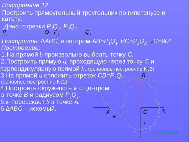 Построение 12. Построить прямоугольный треугольник по гипотенузе и катету. На...