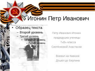 Игонин Петр Иванович Пётр Иванович Игонин прадедушка ученицы 7«В» класса Син
