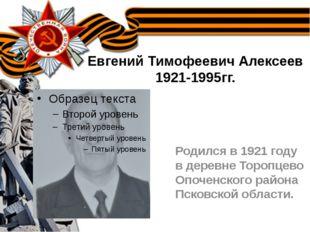 Евгений Тимофеевич Алексеев 1921-1995гг. Родился в 1921 году в деревне Тороп
