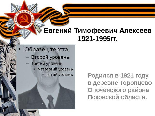 Евгений Тимофеевич Алексеев 1921-1995гг. Родился в 1921 году в деревне Тороп...