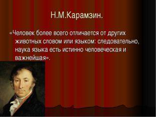 Н.М.Карамзин. «Человек более всего отличается от других животных словом или я