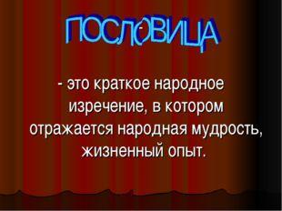 - - это краткое народное изречение, в котором отражается народная мудрость,