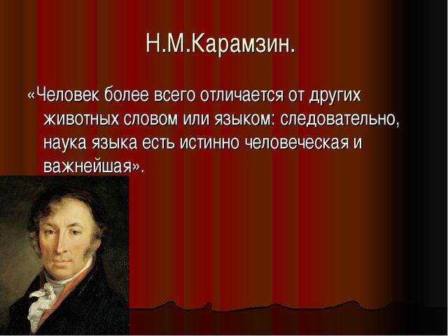 Н.М.Карамзин. «Человек более всего отличается от других животных словом или я...