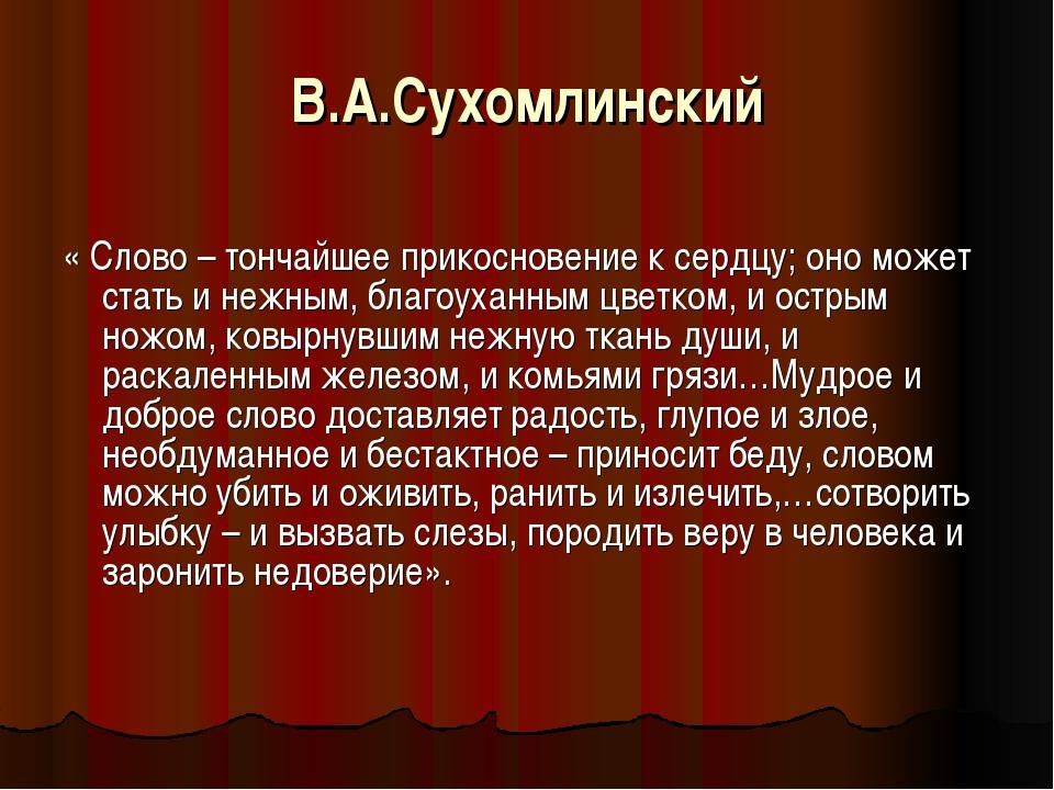 В.А.Сухомлинский « Слово – тончайшее прикосновение к сердцу; оно может стать...
