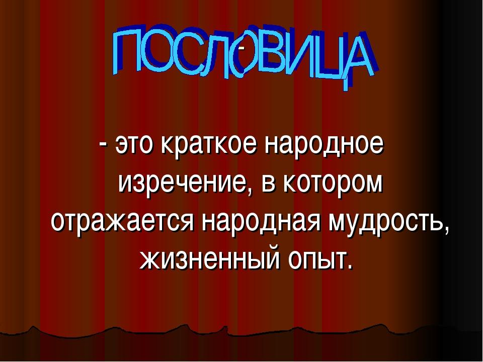 - - это краткое народное изречение, в котором отражается народная мудрость,...