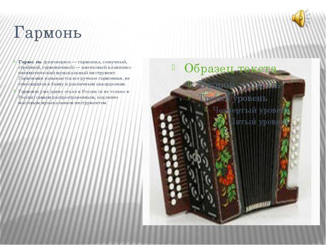 Гармонь Гармо́нь (разговорное — гармошка, созвучный, стройный, гармоничный) —...