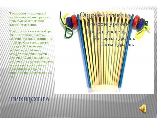 ТРЕЩОТКА Трещотка — народный музыкальный инструмент, идиофон, заменяющий хлоп...