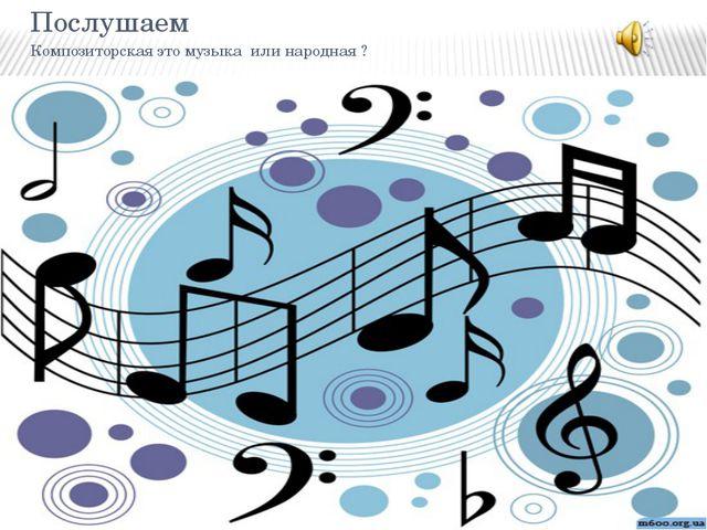 Послушаем Композиторская это музыка или народная ?