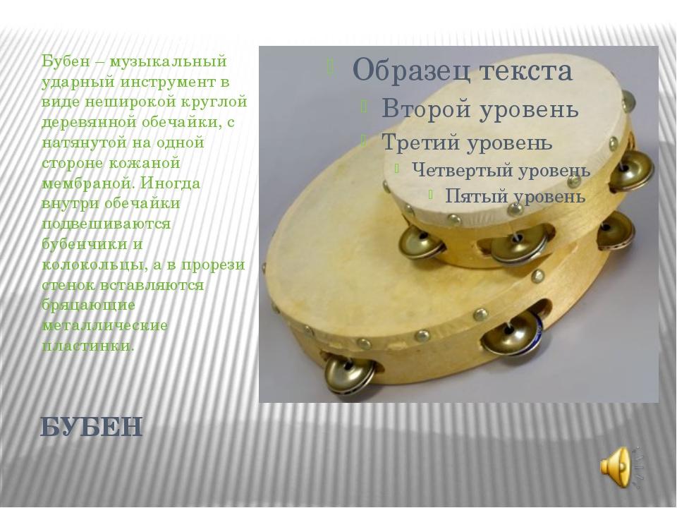 БУБЕН Бубен– музыкальный ударный инструмент в виде неширокой круглой деревян...
