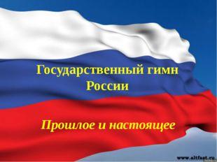 Государственный гимн России Прошлое и настоящее