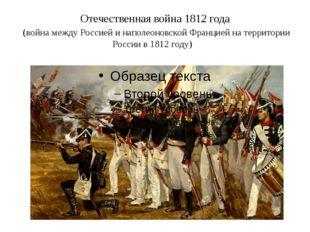 Отечественная война 1812 года (война между Россией и наполеоновской Францией