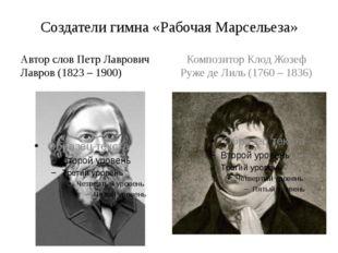 Создатели гимна «Рабочая Марсельеза» Автор слов Петр Лаврович Лавров (1823 –