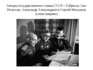 Авторы государственного гимна СССР – Габриэль Эль-Регистан, Александр Алексан