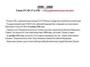 1990 - 2000 Гимн РСФСР и РФ – «Патриотическая песня» В начале 90-х годов прои