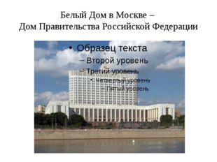 Белый Дом в Москве – Дом Правительства Российской Федерации