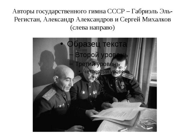 Авторы государственного гимна СССР – Габриэль Эль-Регистан, Александр Алексан...