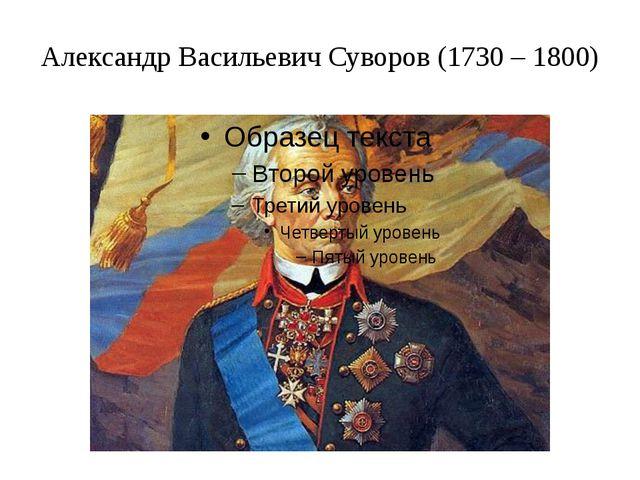 Александр Васильевич Суворов (1730 – 1800)