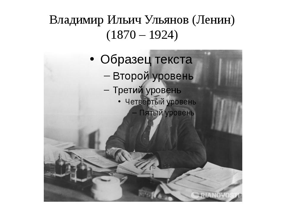 Владимир Ильич Ульянов (Ленин) (1870 – 1924)