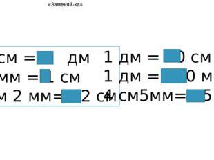 10 см = 1 дм 10 мм = 1 см 1 см 2 мм= 12 см 1 дм = 10 см 1 дм = 100 мм 4 см5мм