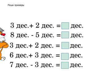 3 дес.+ 2 дес. = дес. 8 дес. - 5 дес. = дес. 3 дес.+ 2 дес. = дес. 6 дес.+ 3