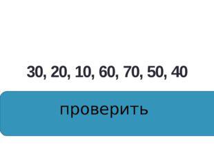 30, 20, 10, 60, 70, 50, 40 10, 20, 30, 40, 50, 60, 70, проверить