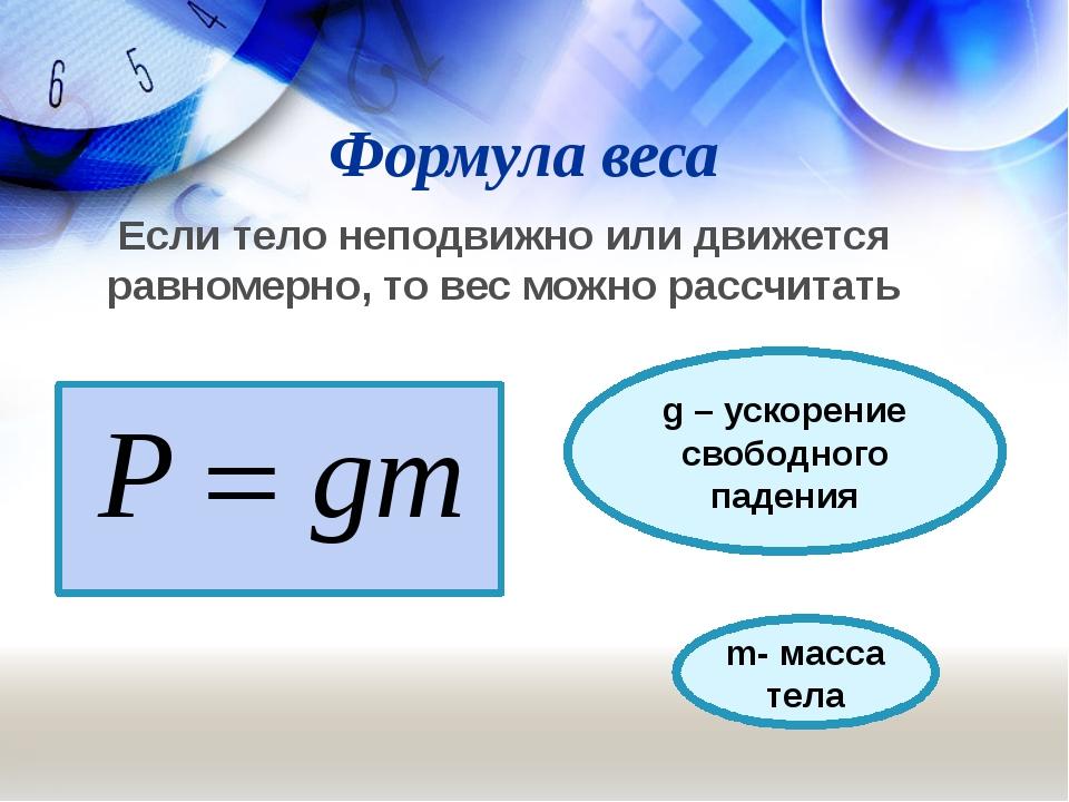Формула веса Если тело неподвижно или движется равномерно, то вес можно рассч...
