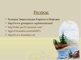 Ресурсы: Большая Энциклопедия Кирилла и Мефодия http://www.greenpeace.org/int