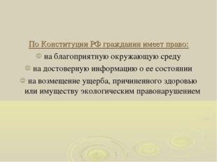 По Конституции РФ гражданин имеет право: на благоприятную окружающую среду на