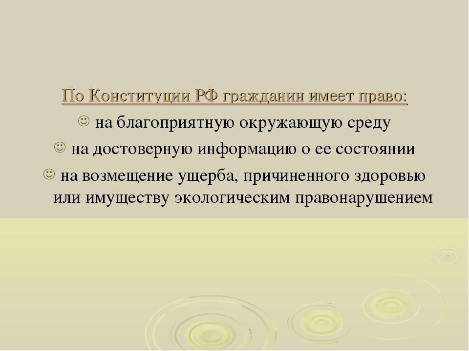 По Конституции РФ гражданин имеет право: на благоприятную окружающую среду на...