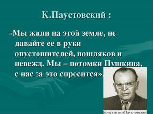 К.Паустовский : «Мы жили на этой земле, не давайте ее в руки опустошителей, п