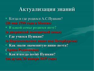 Актуализация знаний Когда и где родился А.С.Пушкин? (26 мая 1799 года в Москв