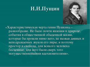 И.И.Пущин «Характеристическая черта гения Пушкина – разнообразие. Не было поч