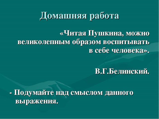 Домашняя работа «Читая Пушкина, можно великолепным образом воспитывать в себе...