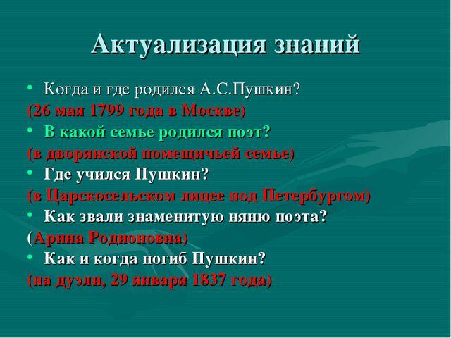 Актуализация знаний Когда и где родился А.С.Пушкин? (26 мая 1799 года в Москв...