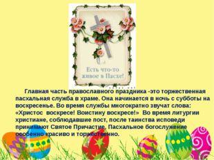 Главная часть православного праздника -это торжественная пасхальная служба в