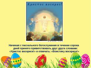 Начиная с пасхального богослужения в течение сорока дней принято приветствов