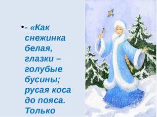 - «Как снежинка белая, глазки – голубые бусины; русая коса до пояса. Только