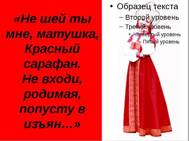 «Не шей ты мне, матушка, Красный сарафан. Не входи, родимая, попусту в изъян…»