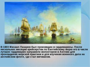 В 1803 Михаил Лазарев был произведен в гардемарины. После нескольких месяцев