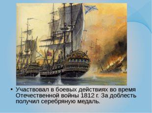 Участвовал в боевых действиях во время Отечественной войны 1812 г. За доблест