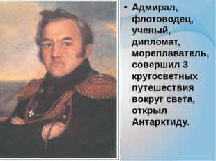 Адмирал, флотоводец, ученый, дипломат, мореплаватель, совершил 3 кругосветных